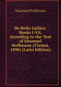 De Bello Gallico: Books I-Vii, According to the Text of Emanuel Hoffmann (Vienna, 1890) (Latin Edition), Emanuel Hoffmann обложка-превью