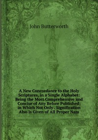 A New Concordance to the Holy Scriptures, in a Single Alphabet: Being the Most Comprehensive and Concise of Any Before Published; in Which Not Only . Signification Also Is Given of All Proper Nam, John Butterworth обложка-превью