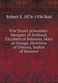 Five Stuart princesses: Margaret of Scotland, Elizabeth of Bohemia, Mary of Orange, Henrietta of Orleans, Sophie of Hanover, Robert S. 1874-1936 Rait обложка-превью