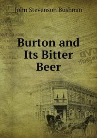 Burton and Its Bitter Beer, John Stevenson Bushnan обложка-превью