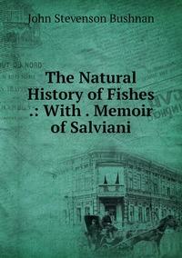 The Natural History of Fishes .: With . Memoir of Salviani, John Stevenson Bushnan обложка-превью
