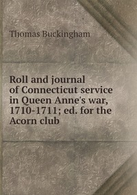 Roll and journal of Connecticut service in Queen Anne's war, 1710-1711; ed. for the Acorn club, Thomas Buckingham обложка-превью