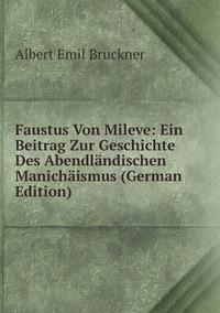 Faustus Von Mileve: Ein Beitrag Zur Geschichte Des Abendländischen Manichäismus (German Edition), Albert Emil Bruckner обложка-превью