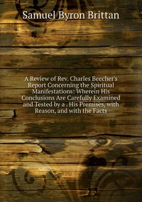 A Review of Rev. Charles Beecher's Report Concerning the Spiritual Manifestations: Wherein His Conclusions Are Carefully Examined and Tested by a . His Premises, with Reason, and with the Facts, Samuel Byron Brittan обложка-превью