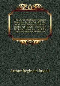 The Law of Trusts and Trustees: Under the Trustee Act 1888, the Trust Investment Act 1889, the Trustee Act 1893, the Trustee Act 1893 Amendment Act . the Rules of Court Under the Trustee Act, Arthur Reginald Rudall обложка-превью