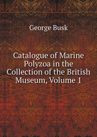 Catalogue of Marine Polyzoa in the Collection of the British Museum, Volume 1, George Busk обложка-превью