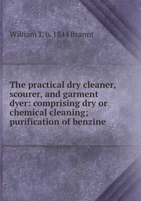The practical dry cleaner, scourer, and garment dyer: comprising dry or chemical cleaning; purification of benzine, William T. b. 1844 Brannt обложка-превью