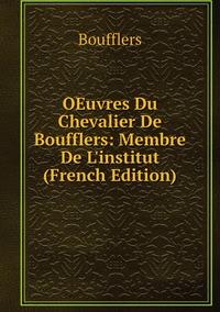 OEuvres Du Chevalier De Boufflers: Membre De L'institut (French Edition), Boufflers обложка-превью