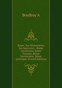 Rome: Ses Monuments, Ses Souvenirs : Rome Chrétienne, Rome Païenne, Rome Souterraine, Rome Artistique (French Edition), Boulfroy A обложка-превью