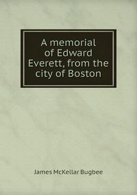 A memorial of Edward Everett, from the city of Boston, James McKellar Bugbee обложка-превью