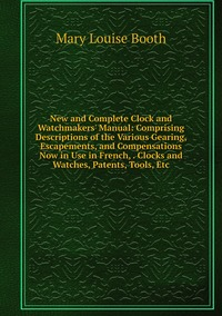 New and Complete Clock and Watchmakers' Manual: Comprising Descriptions of the Various Gearing, Escapements, and Compensations Now in Use in French, . Clocks and Watches, Patents, Tools, Etc, Mary Louise Booth обложка-превью