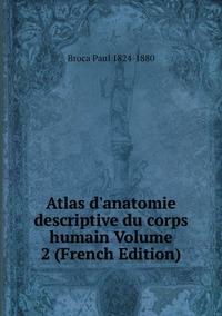 Atlas d'anatomie descriptive du corps humain Volume 2 (French Edition), Broca Paul 1824-1880 обложка-превью