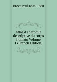 Atlas d'anatomie descriptive du corps humain Volume 1 (French Edition), Broca Paul 1824-1880 обложка-превью