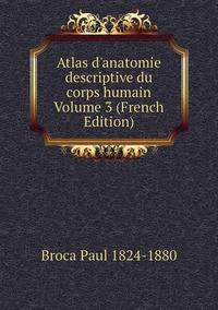 Atlas d'anatomie descriptive du corps humain Volume 3 (French Edition), Broca Paul 1824-1880 обложка-превью