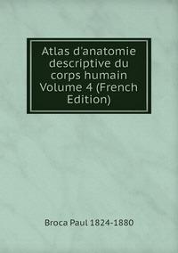 Atlas d'anatomie descriptive du corps humain Volume 4 (French Edition), Broca Paul 1824-1880 обложка-превью