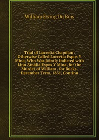 Trial of Lucretia Chapman: Otherwise Called Lucretia Espos Y Mina, Who Was Jointly Indicted with Lino Amalia Espos Y Mina, for the Murder of William . for Bucks, December Term, 1831, Continu, William Ewing Du Bois обложка-превью