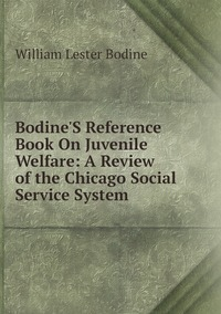 Bodine'S Reference Book On Juvenile Welfare: A Review of the Chicago Social Service System, William Lester Bodine обложка-превью