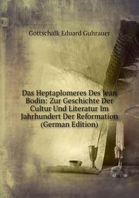 Das Heptaplomeres Des Jean Bodin: Zur Geschichte Der Cultur Und Literatur Im Jahrhundert Der Reformation (German Edition), Gottschalk Eduard Guhrauer обложка-превью