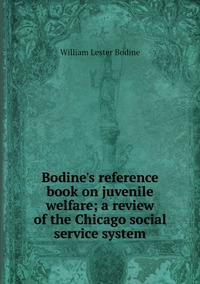 Bodine's reference book on juvenile welfare; a review of the Chicago social service system, William Lester Bodine обложка-превью