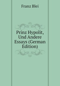 Prinz Hypolit, Und Andere Essays (German Edition), Franz Blei обложка-превью