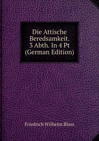 Die Attische Beredsamkeit. 3 Abth. In 4 Pt (German Edition), Friedrich Wilhelm Blass обложка-превью