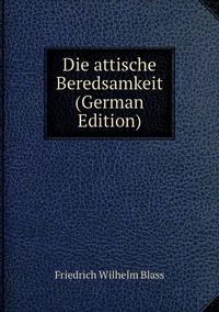 Die attische Beredsamkeit (German Edition), Friedrich Wilhelm Blass обложка-превью