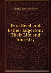 Ezra Reed and Esther Edgerton: Their Life and Ancestry, Charles Edward Benton обложка-превью