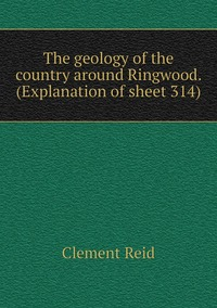 The geology of the country around Ringwood. (Explanation of sheet 314), Reid Clement обложка-превью