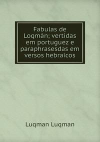 Fabulas de Loqmán; vertidas em portuguez e paraphrasesdas em versos hebraicos, Luqman Luqman обложка-превью