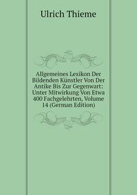 Allgemeines Lexikon Der Bildenden Künstler Von Der Antike Bis Zur Gegenwart: Unter Mitwirkung Von Etwa 400 Fachgelehrten, Volume 14 (German Edition), Ulrich Thieme обложка-превью