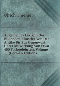 Allgemeines Lexikon Der Bildenden Künstler Von Der Antike Bis Zur Gegenwart: Unter Mitwirkung Von Etwa 400 Fachgelehrten, Volume 11 (German Edition), Ulrich Thieme обложка-превью
