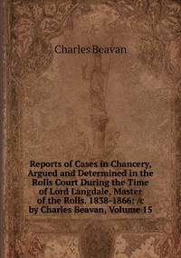 Reports of Cases in Chancery, Argued and Determined in the Rolls Court During the Time of Lord Langdale, Master of the Rolls. 1838-1866: /c by Charles Beavan, Volume 15, Charles Beavan обложка-превью