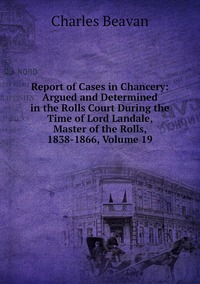 Report of Cases in Chancery: Argued and Determined in the Rolls Court During the Time of Lord Landale, Master of the Rolls, 1838-1866, Volume 19, Charles Beavan обложка-превью