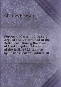 Reports of Cases in Chancery, Argued and Determined in the Rolls Court During the Time of Lord Langdale, Master of the Rolls. 1838-1866: /c by Charles Beavan, Volume 30, Charles Beavan обложка-превью