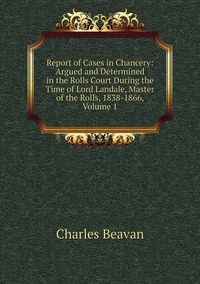 Report of Cases in Chancery: Argued and Determined in the Rolls Court During the Time of Lord Landale, Master of the Rolls, 1838-1866, Volume 1, Charles Beavan обложка-превью