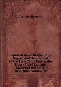 Report of Cases in Chancery: Argued and Determined in the Rolls Court During the Time of Lord Landale, Master of the Rolls, 1838-1866, Volume 11, Charles Beavan обложка-превью