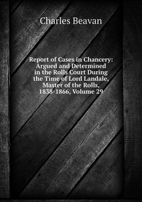 Report of Cases in Chancery: Argued and Determined in the Rolls Court During the Time of Lord Landale, Master of the Rolls, 1838-1866, Volume 29, Charles Beavan обложка-превью