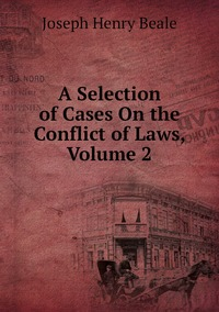 A Selection of Cases On the Conflict of Laws, Volume 2, Joseph Henry Beale обложка-превью