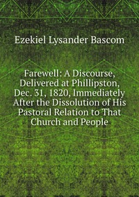 Farewell: A Discourse, Delivered at Phillipston, Dec. 31, 1820, Immediately After the Dissolution of His Pastoral Relation to That Church and People, Ezekiel Lysander Bascom обложка-превью
