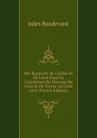 Des Rapports De L'église Et De L'état Dans La Législation Du Mariage Du Concile De Trente Au Code Civil (French Edition), Jules Basdevant обложка-превью
