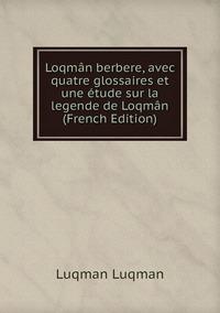 Loqmân berbere, avec quatre glossaires et une étude sur la legende de Loqmân (French Edition), Luqman Luqman обложка-превью