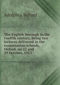 The English borough in the twelfth century, being two lectures delivered in the examination schools, Oxford, on 22 and 29 October, 1913, Adolphus Ballard обложка-превью