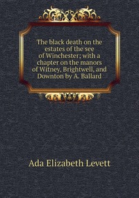 The black death on the estates of the see of Winchester; with a chapter on the manors of Witney, Brightwell, and Downton by A. Ballard, Ada Elizabeth Levett обложка-превью