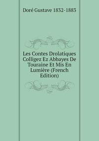 Les Contes Drolatiques Colligez Ez Abbayes De Touraine Et Mis En Lumière (French Edition), Dore Gustave 1832-1883 обложка-превью