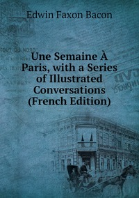 Une Semaine À Paris, with a Series of Illustrated Conversations (French Edition), Edwin Faxon Bacon обложка-превью