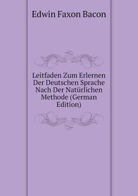 Leitfaden Zum Erlernen Der Deutschen Sprache Nach Der Natürlichen Methode (German Edition), Edwin Faxon Bacon обложка-превью