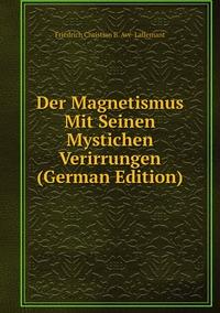 Der Magnetismus Mit Seinen Mystichen Verirrungen (German Edition), Friedrich Christian B. Ave-Lallemant обложка-превью
