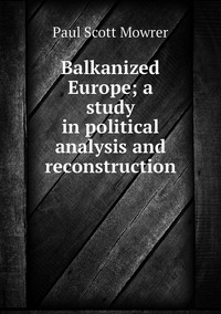 Balkanized Europe; a study in political analysis and reconstruction, Paul Scott Mowrer обложка-превью