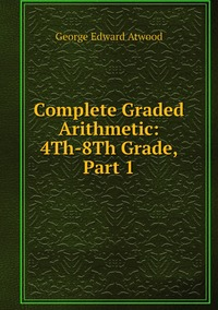 Complete Graded Arithmetic: 4Th-8Th Grade, Part 1, George Edward Atwood обложка-превью