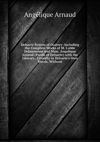 Delsarte System of Oratory: Including the Complete Works of M. L'abbe Delaumosne and Mme. Angelique Arnaud (Puoils of Delsarte) with the Literary . Literally in Delsarte's Own Words, Without, Angelique Arnaud обложка-превью